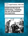 Cases on the Law of Bankruptcy: Including the Law of Fraudulent Conveyances.