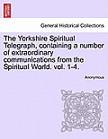 The Yorkshire Spiritual Telegraph, Containing a Number of Extraordinary Communications from the Spiritual World. Vol. 1-4. Vol. I.