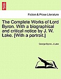 The Complete Works of Lord Byron. with a Biographical and Critical Notice by J. W. Lake. [With a Portrait.] Vol. I