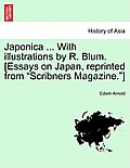 Japonica ... with Illustrations by R. Blum. [Essays on Japan, Reprinted from Scribners Magazine.]