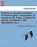 Poems on Several Occasions ... Published [With a Dedication, in Verse] by Mr. Pope. (Visions [In Prose], Published in the Spectators, Etc..