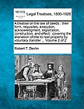 A Treatise on the Law of Deeds: Their Form, Requisites, Execution, Acknowledgment, Registration, Construction, and Effect: Covering the Alienation of