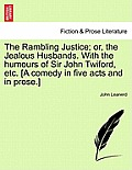 The Rambling Justice; Or, the Jealous Husbands. with the Humours of Sir John Twiford, Etc. [A Comedy in Five Acts and in Prose.]