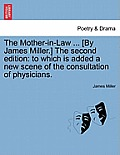 The Mother-In-Law ... [By James Miller.] the Second Edition: To Which Is Added a New Scene of the Consultation of Physicians.