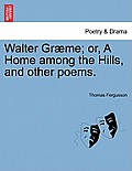 Walter Gr Me; Or, a Home Among the Hills, and Other Poems.
