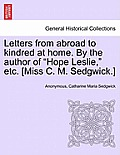 Letters from Abroad to Kindred at Home. by the Author of Hope Leslie, Etc. [Miss C. M. Sedgwick.] Vol. II.