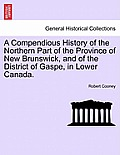A Compendious History Of The Northern Part Of The Province Of New Brunswick, & Of The District Of Gaspe,... by Robert Cooney