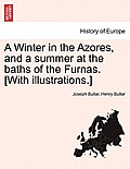 A Winter in the Azores, and a Summer at the Baths of the Furnas. [With Illustrations.] Vol. I