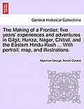 The Making of a Frontier: Five Years' Experiences and Adventures in Gilgit, Hunza, Nagar, Chitral, and the Eastern Hindu-Kush ... with Portrait,