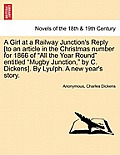 A Girl at a Railway Junction's Reply [To an Article in the Christmas Number for 1866 of All the Year Round Entitled Mugby Junction, by C. Dickens]. by