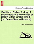 Vashti and Esther. a Story of Society To-Day. by the Writer of Belle's Letters in 'The World' [I.E. Emma Sara Williamson] Vol. I.
