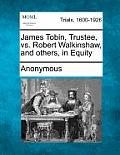 James Tobin, Trustee, vs. Robert Walkinshaw, and Others, in Equity