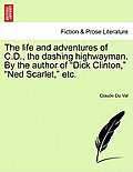 The Life and Adventures of C.D., the Dashing Highwayman. by the Author of Dick Clinton, Ned Scarlet, Etc.