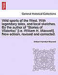 Wild Sports of the West. with Legendary Tales, and Local Sketches. by the Author of Stories of Waterloo [I.E. William H. Maxwell]. New Edition, Revise
