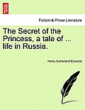 The Secret of the Princess, a Tale of ... Life in Russia. Vol. I