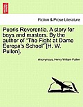 Pueris Reverentia. a Story for Boys and Masters. by the Author of the Fight at Dame Europa's School [H. W. Pullen].