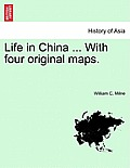 Life in China ... with Four Original Maps. Vol.I