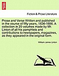 Prose and Verse Written and Published in the Course of Fifty Years, 1836-1886. a Collection in 20 Volumes Made by Mr. Linton of All His Pamphlets and