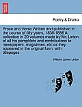 Prose and Verse Written and Published in the Course of Fifty Years, 1836-1886 a Collection in 20 Volumes Made by Mr. Linton of All His Pamphlets and C