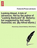 Looking Ahead. a Tale of Adventure. Not by the Author of Looking Backward [E. Bellamy; But Suggested by That Work]. Illustrated, Etc. [By Alfred Morri
