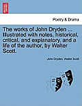 The Works of John Dryden ... Illustrated with Notes, Historical, Critical, and Explanatory, and a Life of the Author, by Walter Scott. Vol. II. Second
