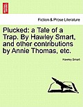 Plucked: A Tale of a Trap. by Hawley Smart, and Other Contributions by Annie Thomas, Etc.