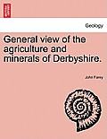 General View of the Agriculture and Minerals of Derbyshire. Vol. III.
