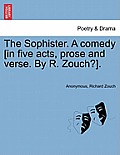 The Sophister. a Comedy [In Five Acts, Prose and Verse. by R. Zouch?].