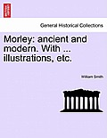 Morley: Ancient and Modern. with ... Illustrations, Etc.