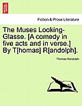 The Muses Looking-Glasse. [A Comedy in Five Acts and in Verse.] by T[homas] R[andolph].