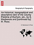 An Historical, Topographical and Descriptive View of the County Palatine of Durham, Etc., by E. MacKenzie and [Continued By] M. Ross. Vol. I.