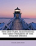 Five Old Plays, Illustrating the Early Progress of the English Drama