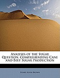 Analyses of the Sugar Question, Comprehending Cane and Beet Sugar Production