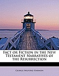 Fact or Fiction in the New Testament Narratives of the Resurrection