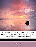 Die Sudslawische Frage Und Der Weltkrieg; Ubersichtliche Darstellung Des Gesamt