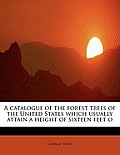 A Catalogue of the Forest Trees of the United States Which Usually Attain a Height of Sixteen Feet O