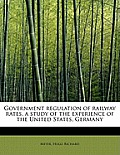 Government Regulation of Railway Rates, a Study of the Experience of the United States, Germany