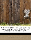 The Burlington Fine Arts Club: 17, Savile Row, W., Rules, Regulations, and Bye-Laws with List of Me