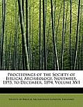Proceedings of the Society of Biblical Arch Ology. November, 1893, to December, 1894, Volume XVI