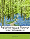 The Present State and Condition of the Free People of Color, of the City of Philadelphia
