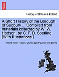 A Short History Of The Borough Of Sudbury ... Compiled From Materials Collected By W. W. Hodson, By C. F. D.... by William Walter Hodson
