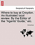 Where to Buy at Croydon. an Illustrated Local Review. by the Editor of the Agents' Guide, Etc.