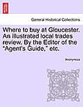 Where to Buy at Gloucester. an Illustrated Local Trades Review. by the Editor of the Agent's Guide, Etc.