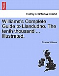Williams's Complete Guide to Llandudno. the Tenth Thousand ... Illustrated.