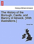 The History of the Borough, Castle, and Barony of Alnwick. [With Illustrations.] Vol. I