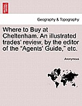 Where to Buy at Cheltenham. an Illustrated Trades' Review, by the Editor of the Agents' Guide, Etc.