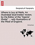 Where to Buy at Wells. an Illustrated Local Trades' Review, by the Editor of the Agents' Guide ... with Illustrations of the West of England.
