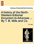 A History Of The North-Western Editorial Excursion To Arkansas ... By T. B. Mills & Co. by T. B. Mills