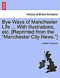 Bye-Ways of Manchester Life ... with Illustrations, Etc. [Reprinted from the Manchester City News.]