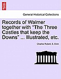 Records of Walmer Together with the Three Castles That Keep the Downs ... Illustrated, Etc.